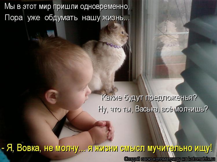 Котоматрица: Какие будут предложенья? Ну, что ты, Васька, всё молчишь? Мы в этот мир пришли одновременно, Пора  уже  обдумать  нашу жизнь... - Я, Вовка, не молч
