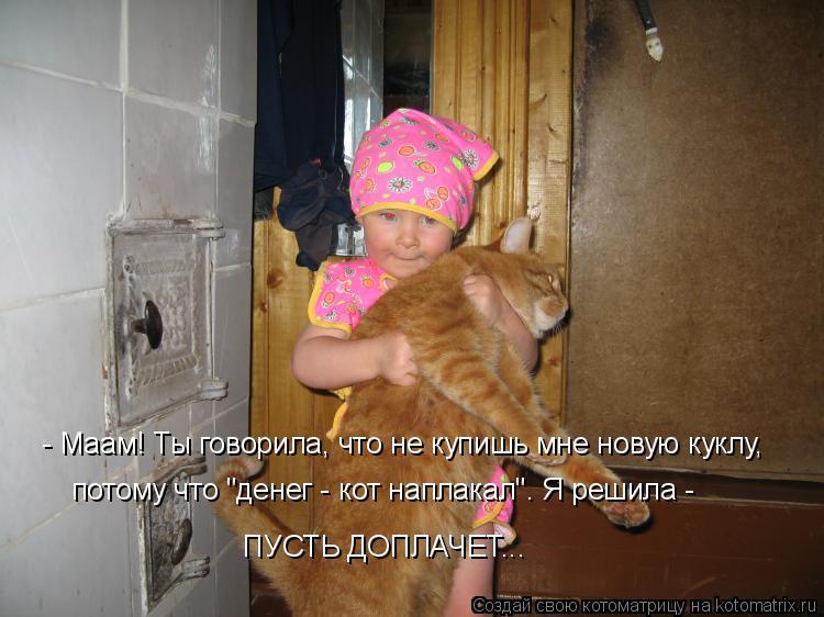 """Котоматрица: - Маам! Ты говорила, что не купишь мне новую куклу,  потому что """"денег - кот наплакал"""". Я решила -  ПУСТЬ ДОПЛАЧЕТ..."""